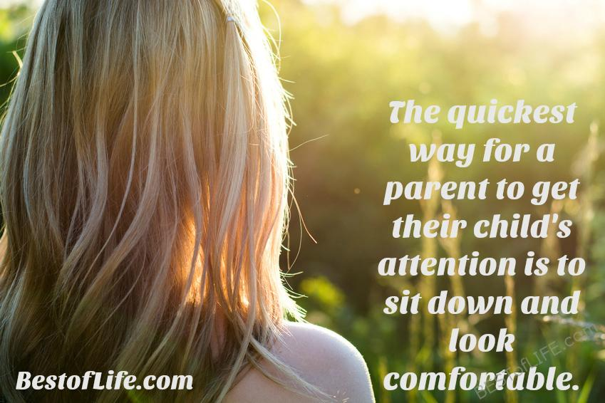 The quickest way for a parent to get their child's attention is to site down and look comfortable Funny parenting quotes
