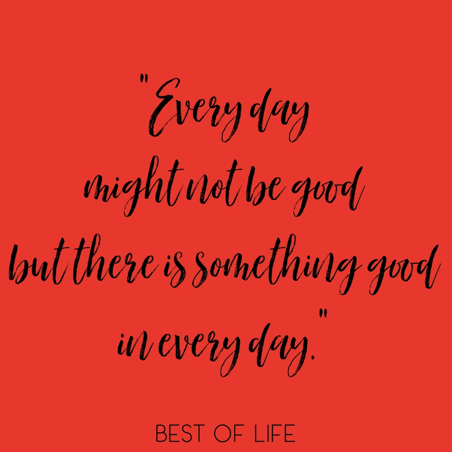 """Uplifting Quotes for Women and Men """"Every day might not be good but there is something good in every day."""""""