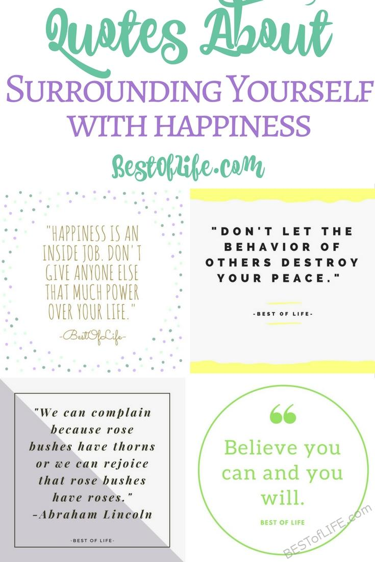 Quotes about surrounding yourself with happiness can help make a big change in your attitude, the way you react to everyday situations, and more! Quotes About Happiness | Happy Quotes | Inspirational Quotes | Motivational Quotes | Happiness Quotes | Best Happy Quotes  via @thebestoflife