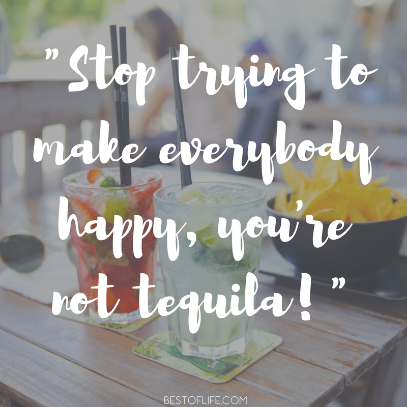 Stop Trying To Make Everyone Happy Quotes: 15 Hilarious Tequila Quotes You May Actually Remember