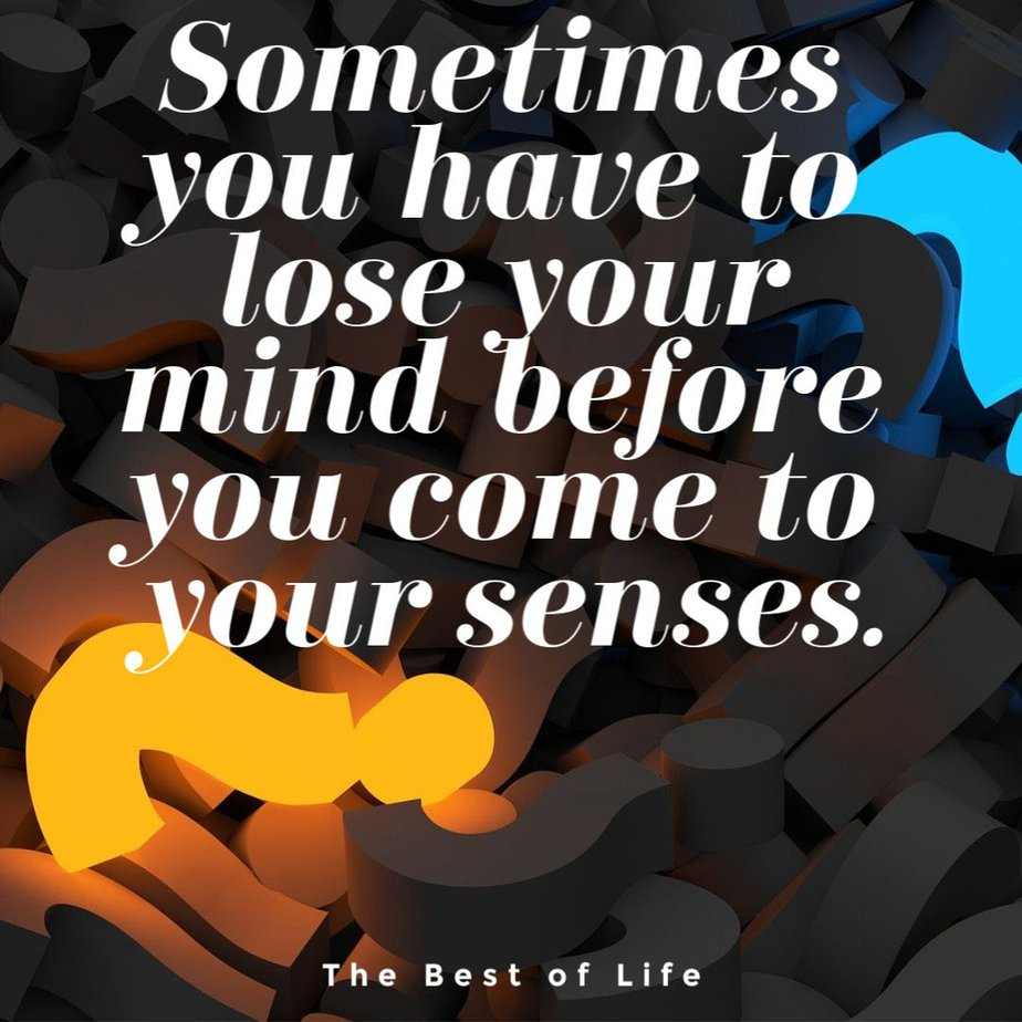 Losing your mind quotes may not solve your problems but they are funny quotes that can help you cope when times are stressful. Slowly Losing My Mind Quotes   Losing My Sanity Quotes   So Much on My Mind Quotes   Train Your Mind Quotes   Protect Your Mind Quotes   Feeling Lost Quotes