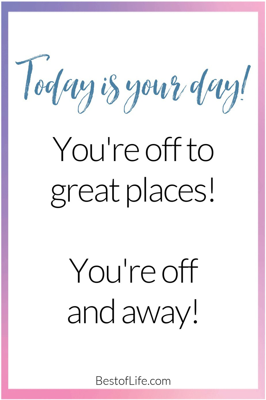 Graduation Quotes from Parents Today is Your Day, You're Off to Great Places You're Off and Away.