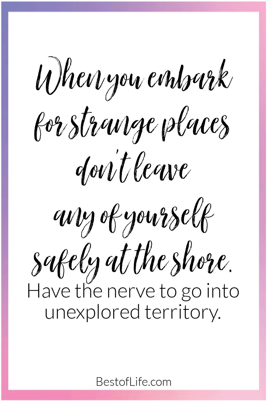Graduation Quotes from Parents When You Embark for Strange Places Don't Leave any of Yourself Safely at the Shore. Have the Nerve to go into Unexplored Territory