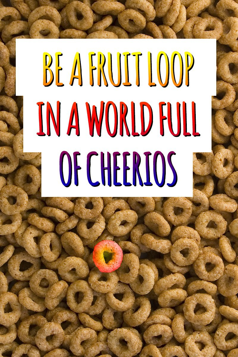 What does it mean to you to be a fruit loop in a world of Cheerios? Find ways to be a leader and stand out from the crowd. Inspirational Quotes | Quotes About Being a Leader | Leadership Quotes | Motivational Quotes | Tips for Being Different #quotes #inspiration