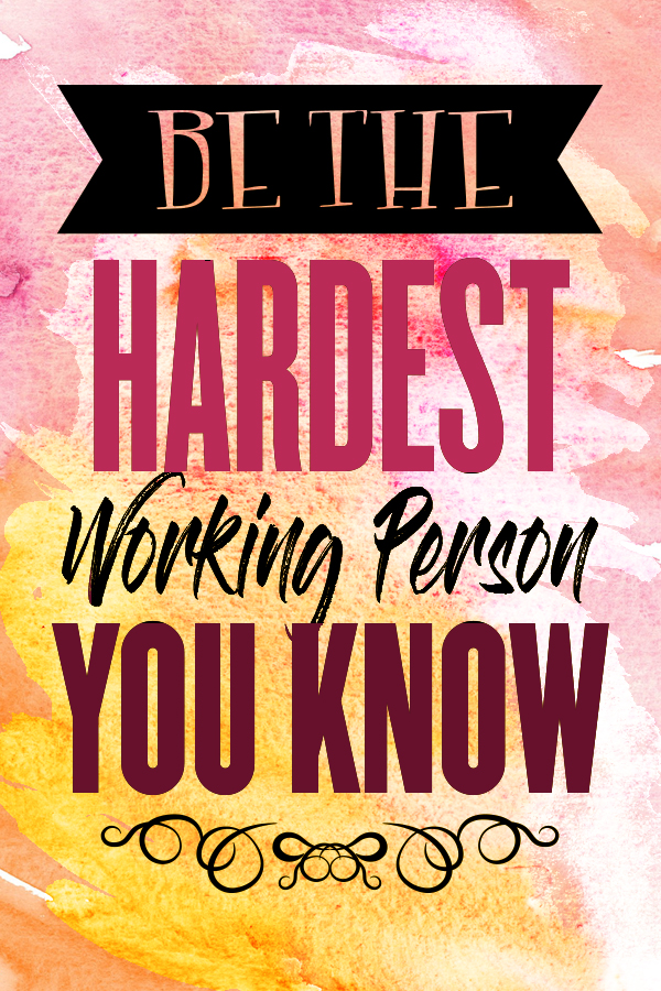 Hustle Quotes for Women Be the hardest working person you know