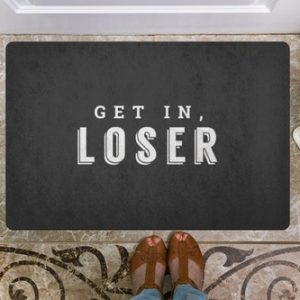 We aren't saying all of your visitors are losers, you are with this funny doormat telling people to get in loser, who that pertains to is your choice.