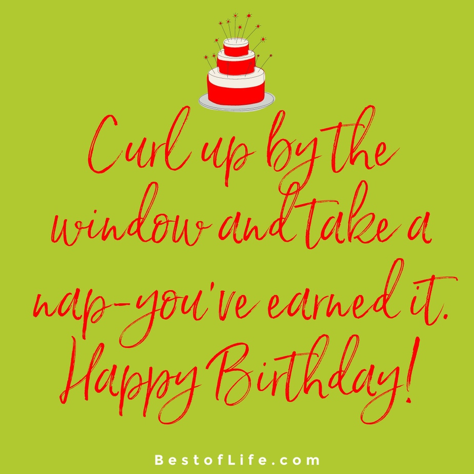Cat Quotes for Birthdays Curl up by the window and take a nap-you've earned it. Happy Birthday!